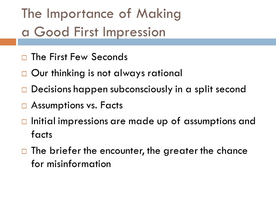 The Importance of Making a Good First Impression  The First Few Seconds  Our thinking is not always rational  Decisions happen subconsciously in a split second  Assumptions vs.