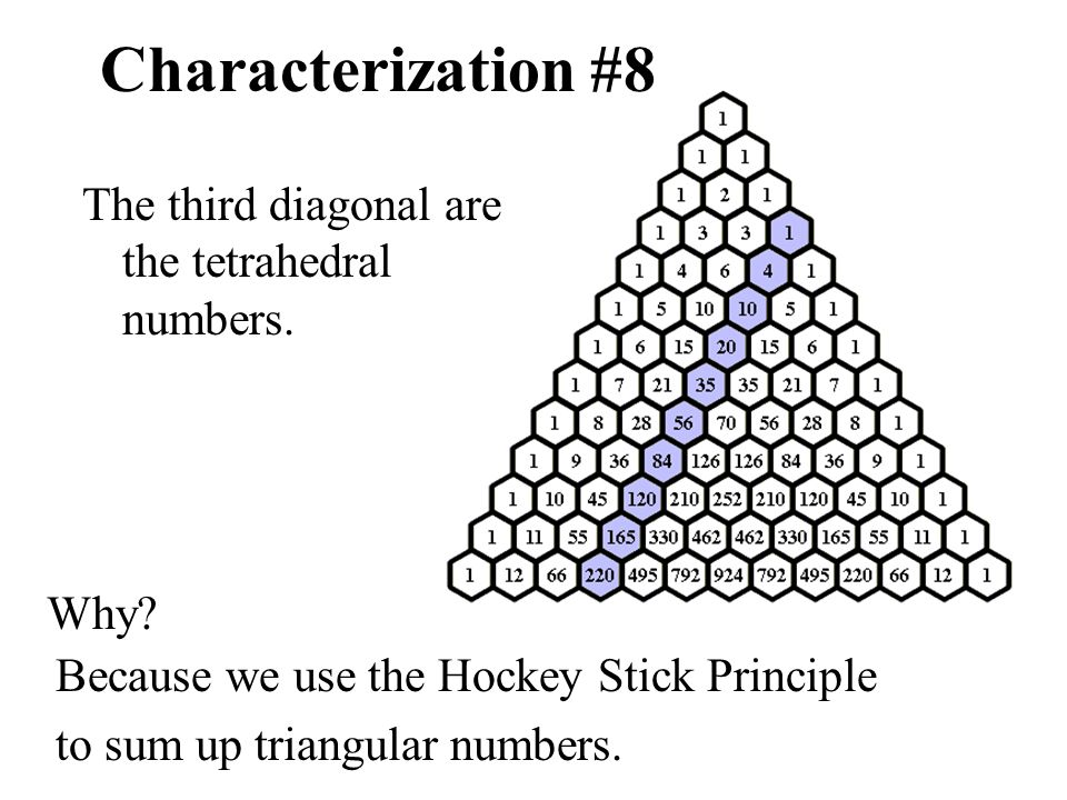Characterization #8 The third diagonal are the tetrahedral numbers. Why? Because we use the Hockey Stick Principle to sum up triangular numbers.