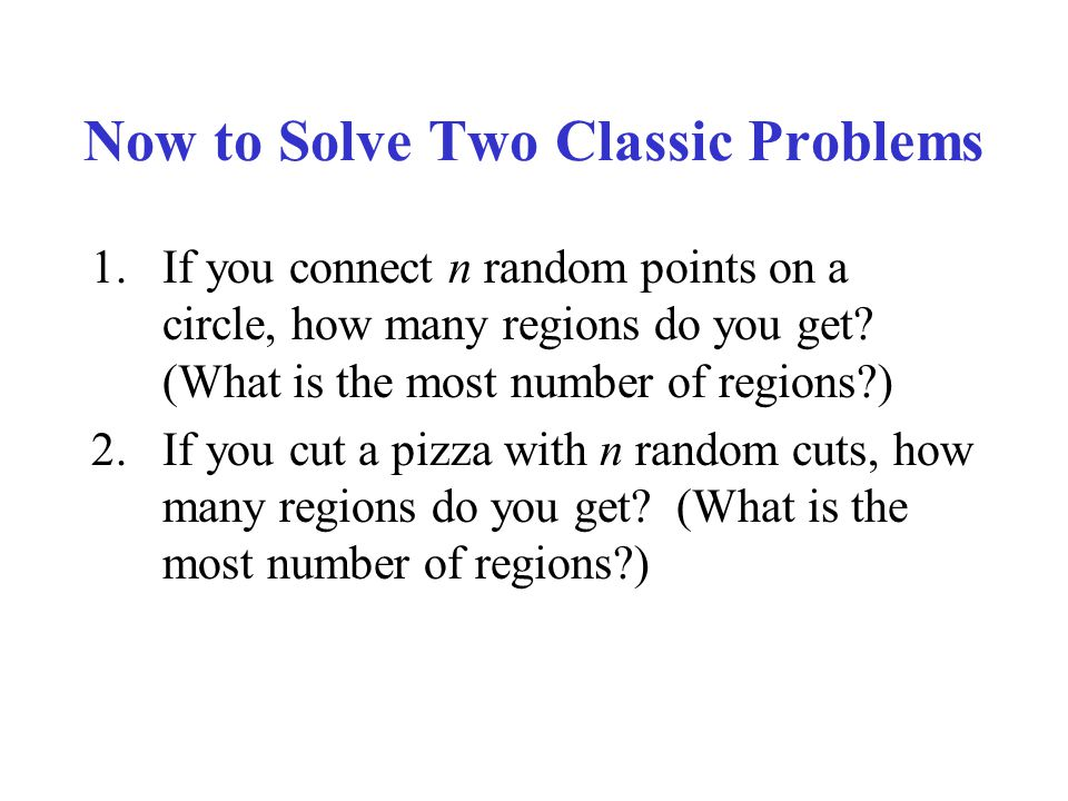 Now to Solve Two Classic Problems 1.If you connect n random points on a circle, how many regions do you get? (What is the most number of regions?) 2.I