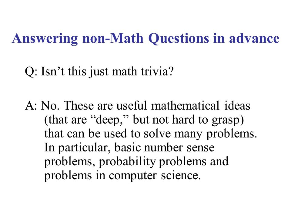 """Q: Isn't this just math trivia? A: No. These are useful mathematical ideas (that are """"deep,"""" but not hard to grasp) that can be used to solve many pro"""