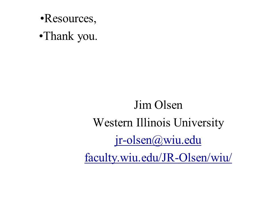 Jim Olsen Western Illinois University jr-olsen@wiu.edu faculty.wiu.edu/JR-Olsen/wiu/ Resources, Thank you.