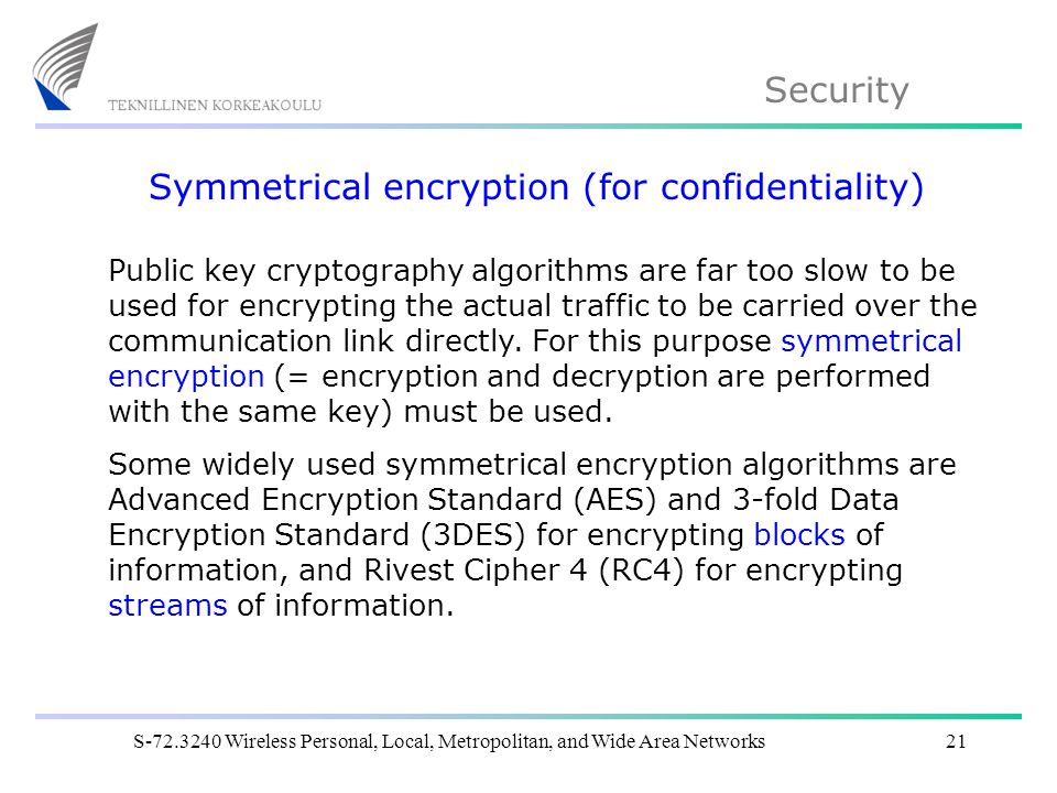 Security S Wireless Personal, Local, Metropolitan, and Wide Area Networks21 Symmetrical encryption (for confidentiality) Public key cryptography algorithms are far too slow to be used for encrypting the actual traffic to be carried over the communication link directly.