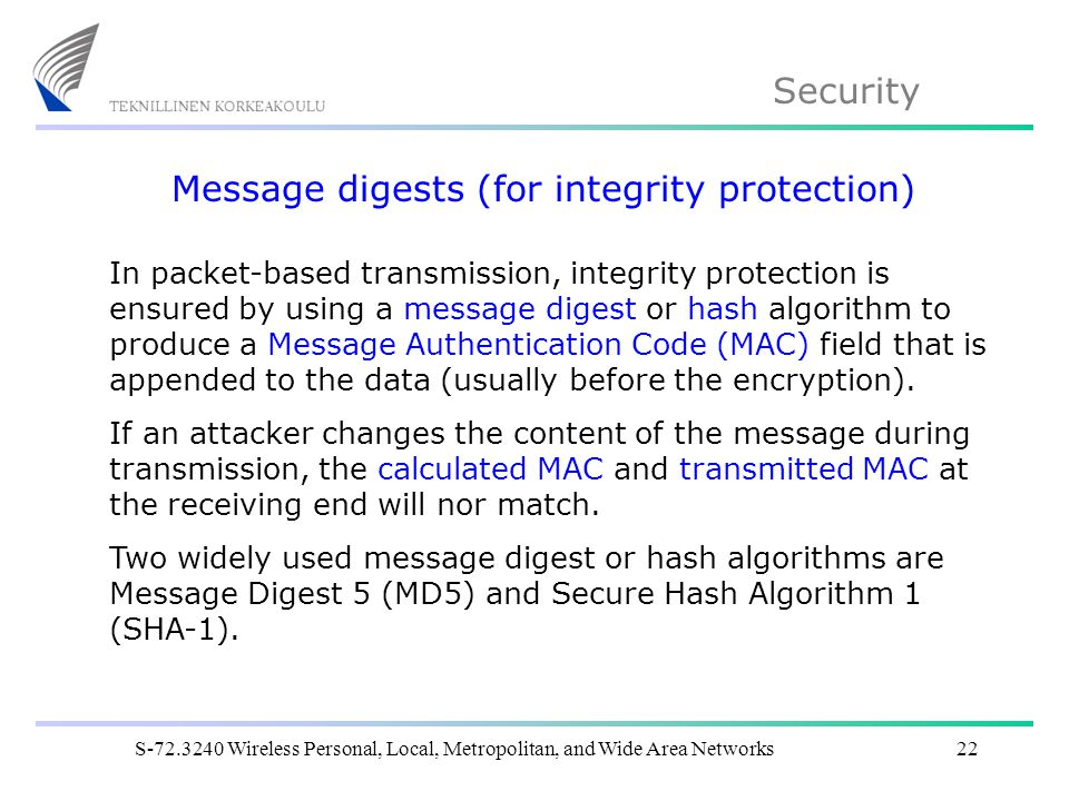 Security S Wireless Personal, Local, Metropolitan, and Wide Area Networks22 Message digests (for integrity protection) In packet-based transmission, integrity protection is ensured by using a message digest or hash algorithm to produce a Message Authentication Code (MAC) field that is appended to the data (usually before the encryption).