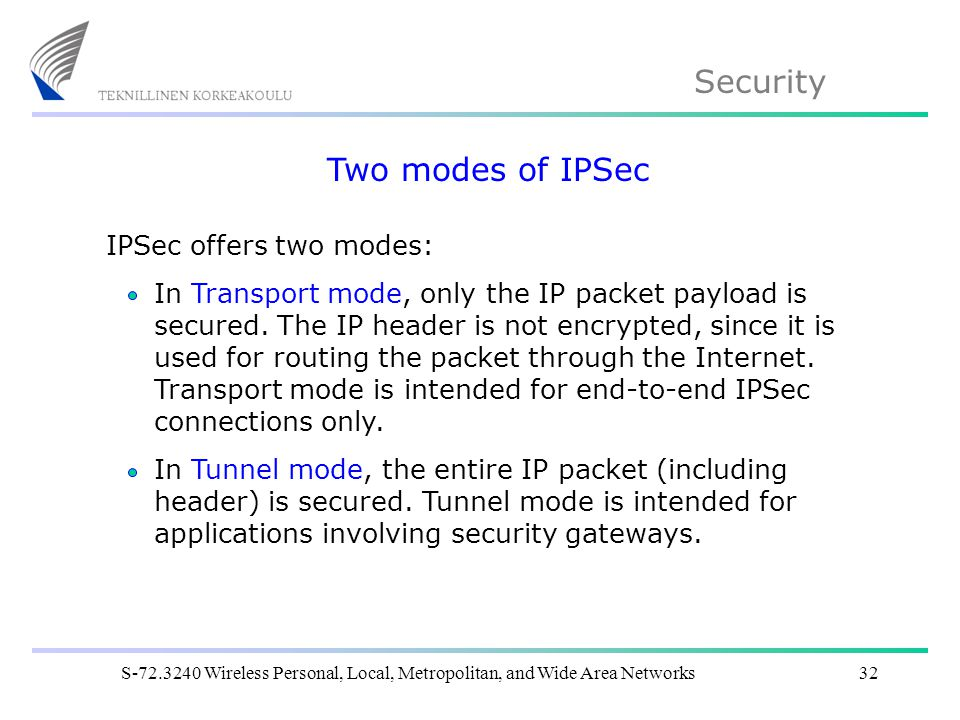 Security S Wireless Personal, Local, Metropolitan, and Wide Area Networks32 Two modes of IPSec IPSec offers two modes: In Transport mode, only the IP packet payload is secured.