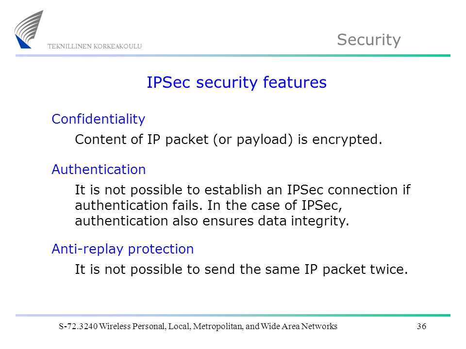 Security S Wireless Personal, Local, Metropolitan, and Wide Area Networks36 IPSec security features Confidentiality Content of IP packet (or payload) is encrypted.