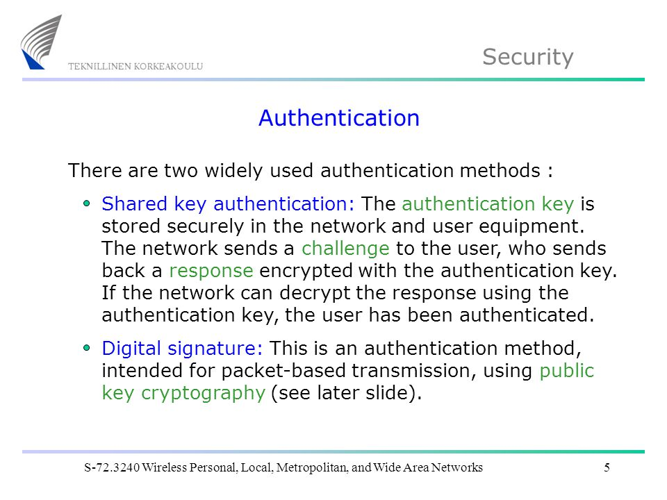 Security S Wireless Personal, Local, Metropolitan, and Wide Area Networks5 Authentication There are two widely used authentication methods : Shared key authentication: The authentication key is stored securely in the network and user equipment.