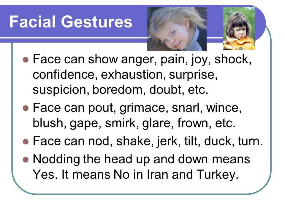 Facial Gestures Face can show anger, pain, joy, shock, confidence, exhaustion, surprise, suspicion, boredom, doubt, etc.