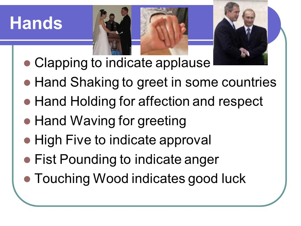 Hands Clapping to indicate applause Hand Shaking to greet in some countries Hand Holding for affection and respect Hand Waving for greeting High Five to indicate approval Fist Pounding to indicate anger Touching Wood indicates good luck