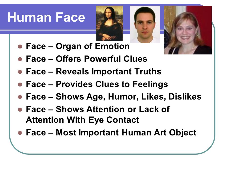 Human Face Face – Organ of Emotion Face – Offers Powerful Clues Face – Reveals Important Truths Face – Provides Clues to Feelings Face – Shows Age, Humor, Likes, Dislikes Face – Shows Attention or Lack of Attention With Eye Contact Face – Most Important Human Art Object