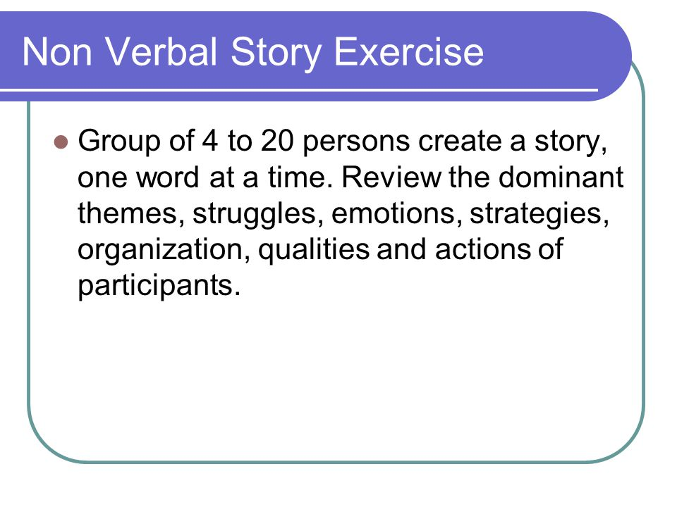 Non Verbal Story Exercise Group of 4 to 20 persons create a story, one word at a time.