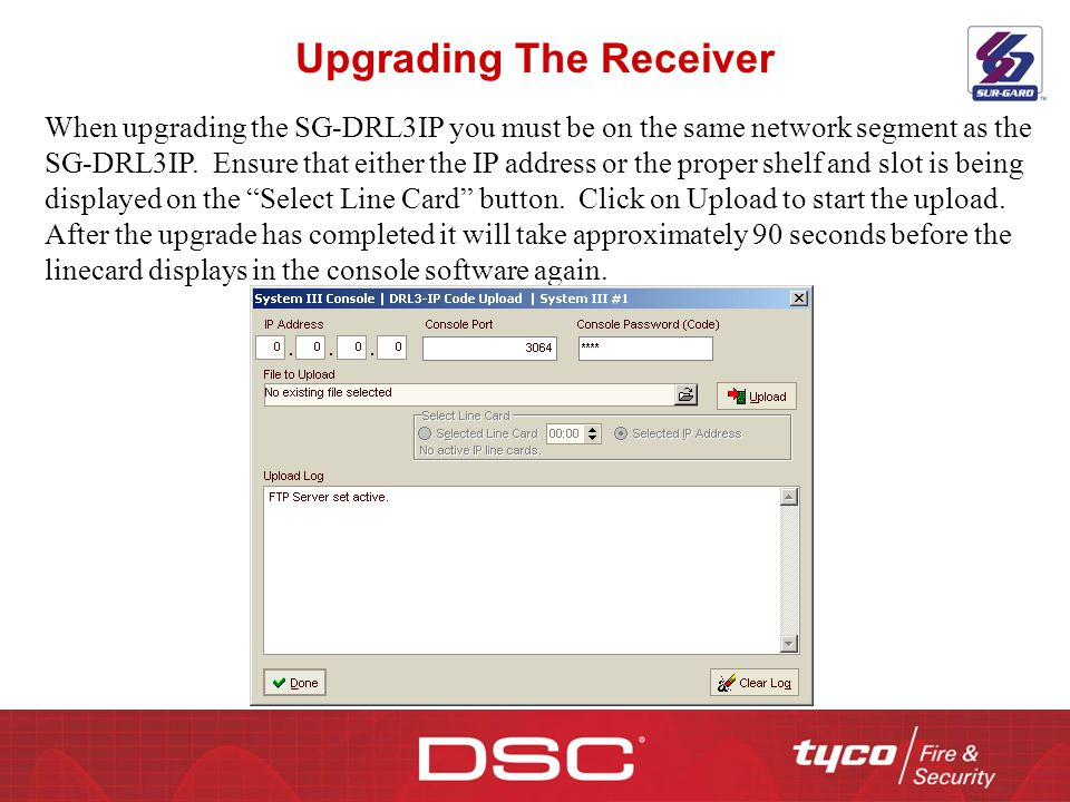 Upgrading The Receiver When upgrading the SG-DRL3IP you must be on the same network segment as the SG-DRL3IP. Ensure that either the IP address or the