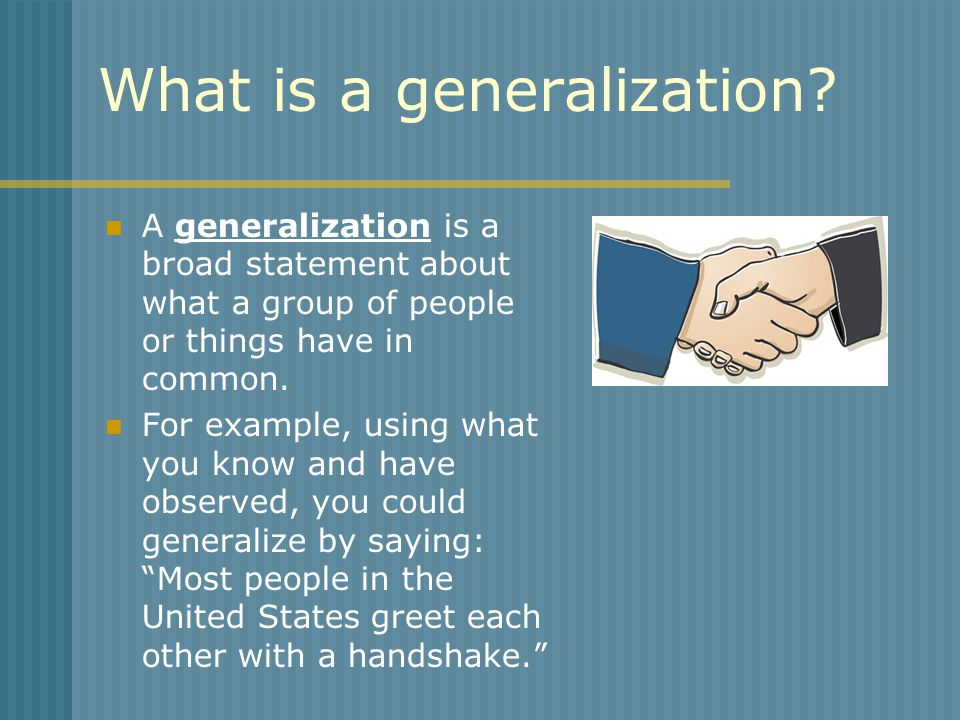 What is a generalization? A generalization is a broad statement about what a group of people or things have in common. For example, using what you kno