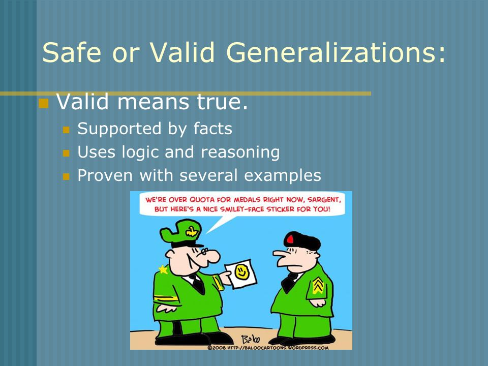 Safe or Valid Generalizations: Valid means true. Supported by facts Uses logic and reasoning Proven with several examples
