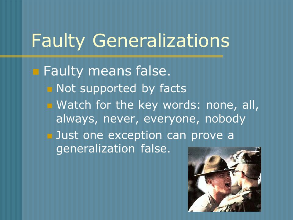 Faulty Generalizations Faulty means false. Not supported by facts Watch for the key words: none, all, always, never, everyone, nobody Just one excepti