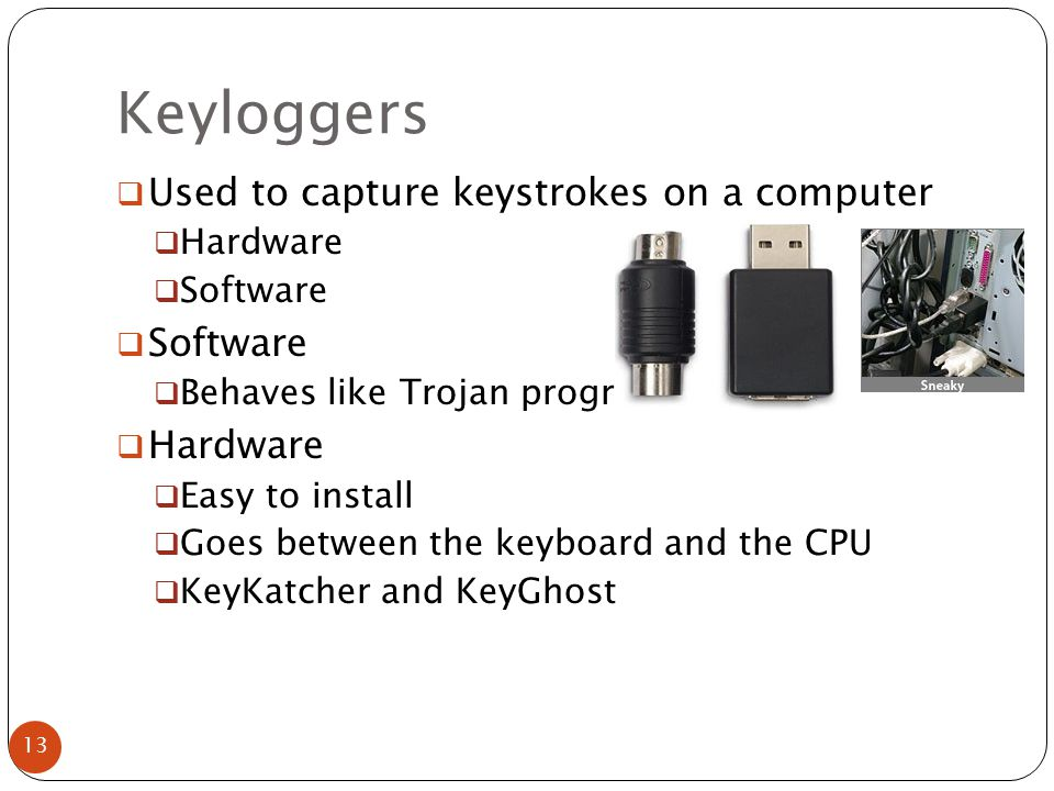 Keyloggers  Used to capture keystrokes on a computer  Hardware  Software  Behaves like Trojan programs  Hardware  Easy to install  Goes between the keyboard and the CPU  KeyKatcher and KeyGhost 13
