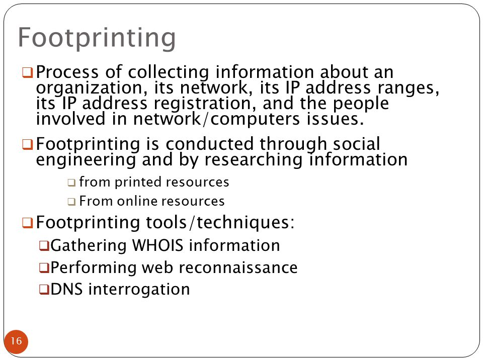 16  Process of collecting information about an organization, its network, its IP address ranges, its IP address registration, and the people involved in network/computers issues.