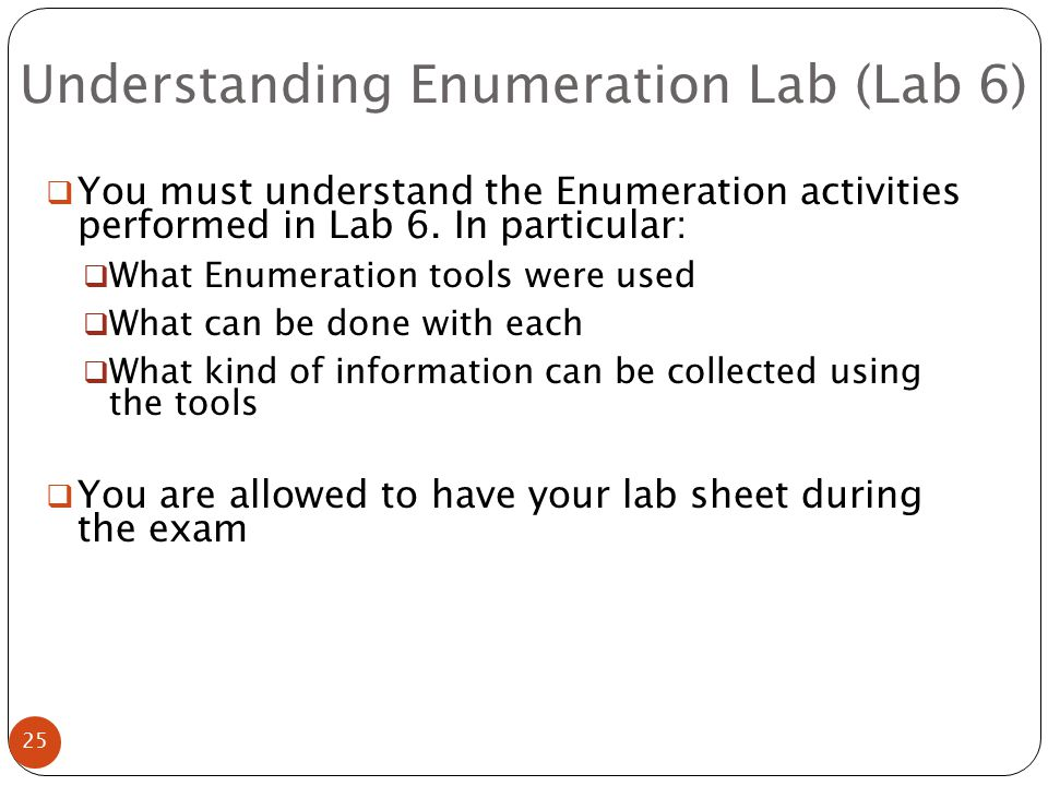 Understanding Enumeration Lab (Lab 6) 25  You must understand the Enumeration activities performed in Lab 6.