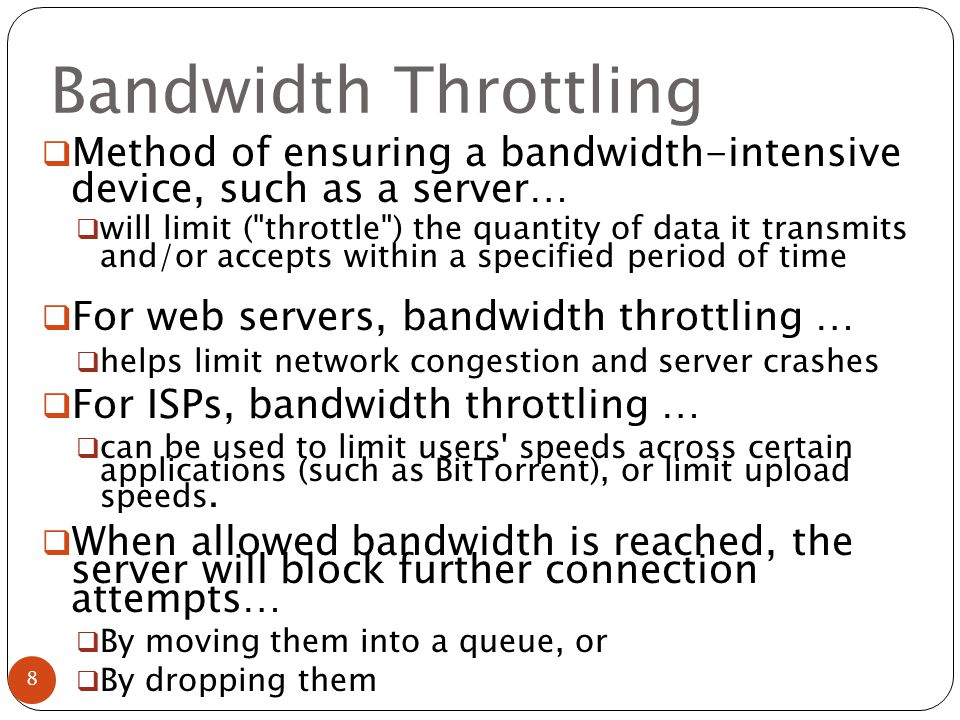 Bandwidth Throttling  Method of ensuring a bandwidth-intensive device, such as a server…  will limit ( throttle ) the quantity of data it transmits and/or accepts within a specified period of time  For web servers, bandwidth throttling …  helps limit network congestion and server crashes  For ISPs, bandwidth throttling …  can be used to limit users speeds across certain applications (such as BitTorrent), or limit upload speeds.