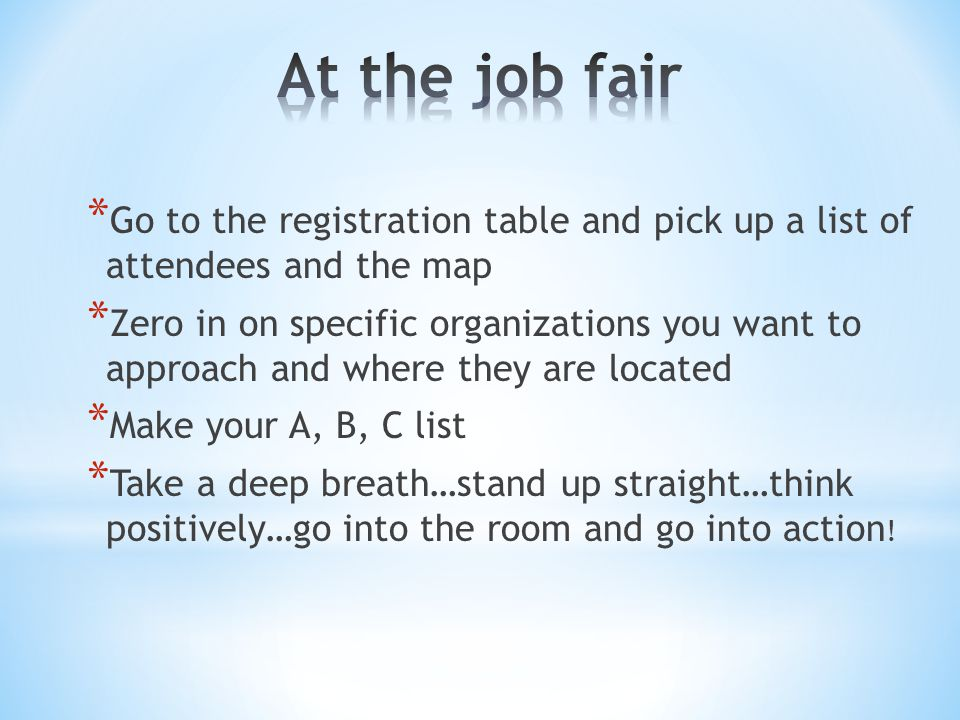 * Go to the registration table and pick up a list of attendees and the map * Zero in on specific organizations you want to approach and where they are located * Make your A, B, C list * Take a deep breath…stand up straight…think positively…go into the room and go into action !
