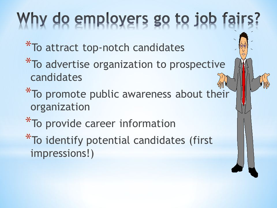 * Know what organizations are attending * Research the organizations * Have several copies of your resume * Prepare a One Minute Commercial * Connect your background to the needs of the organization * Prepare questions to ask representatives * Demonstrate interpersonal skills
