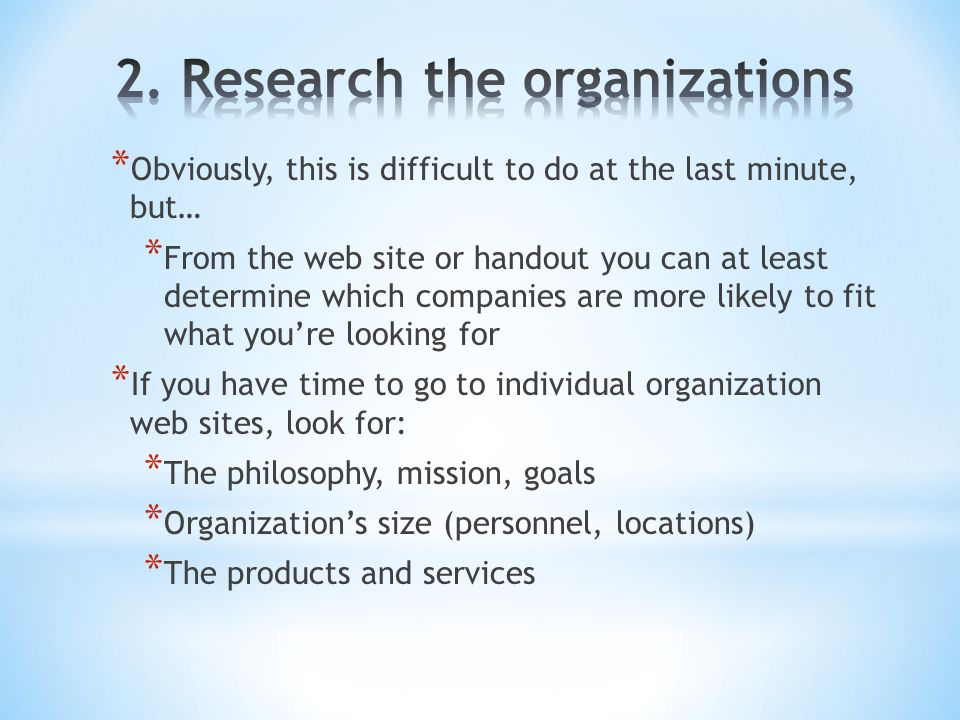 * Obviously, this is difficult to do at the last minute, but… * From the web site or handout you can at least determine which companies are more likely to fit what you're looking for * If you have time to go to individual organization web sites, look for: * The philosophy, mission, goals * Organization's size (personnel, locations) * The products and services