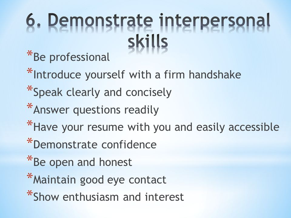 * Be professional * Introduce yourself with a firm handshake * Speak clearly and concisely * Answer questions readily * Have your resume with you and easily accessible * Demonstrate confidence * Be open and honest * Maintain good eye contact * Show enthusiasm and interest