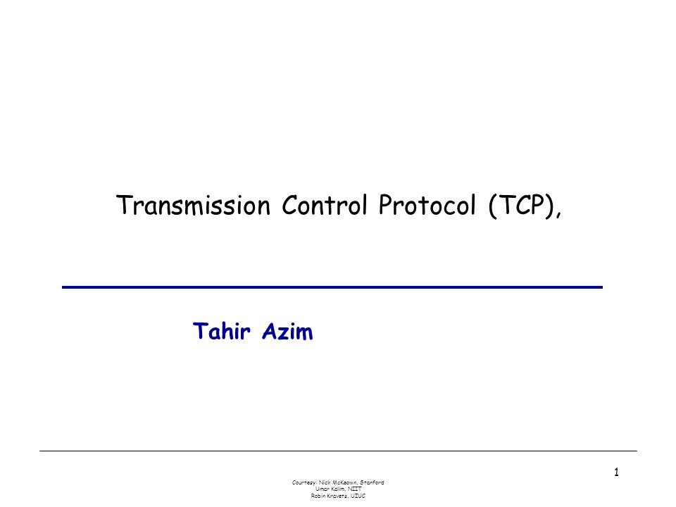 Courtesy: Nick McKeown, Stanford Umar Kalim, NIIT Robin Kravets, UIUC 1 Transmission Control Protocol (TCP), Tahir Azim