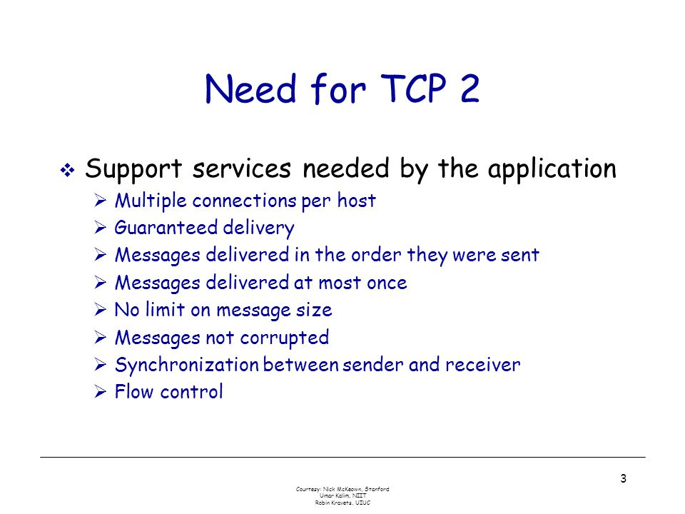 Courtesy: Nick McKeown, Stanford Umar Kalim, NIIT Robin Kravets, UIUC 3 Need for TCP 2  Support services needed by the application  Multiple connections per host  Guaranteed delivery  Messages delivered in the order they were sent  Messages delivered at most once  No limit on message size  Messages not corrupted  Synchronization between sender and receiver  Flow control