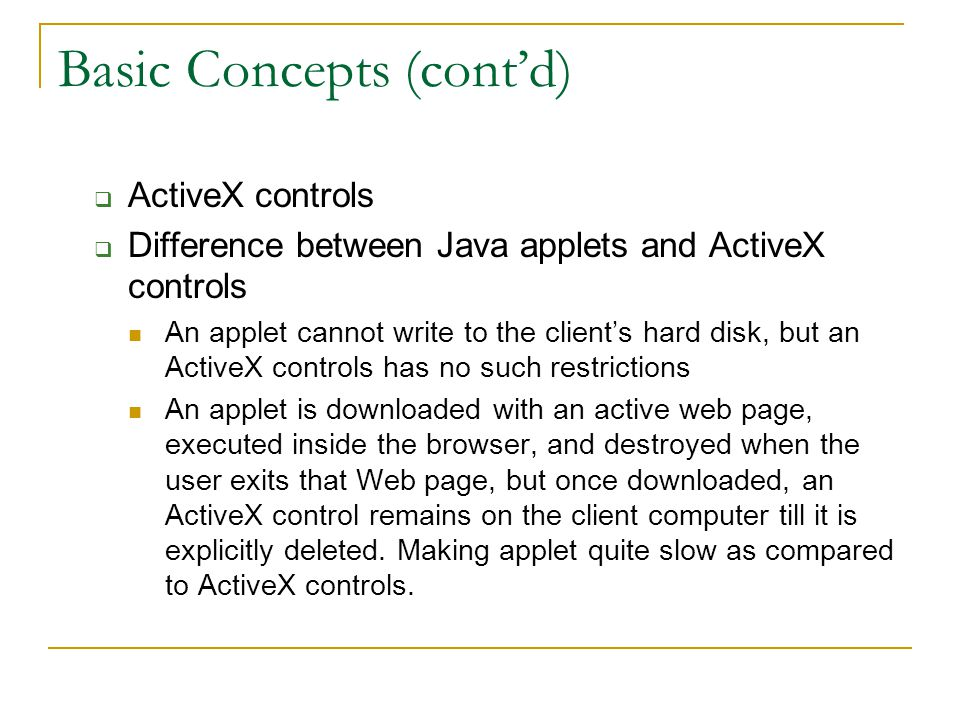 Basic Concepts (cont'd)  ActiveX controls  Difference between Java applets and ActiveX controls An applet cannot write to the client's hard disk, bu