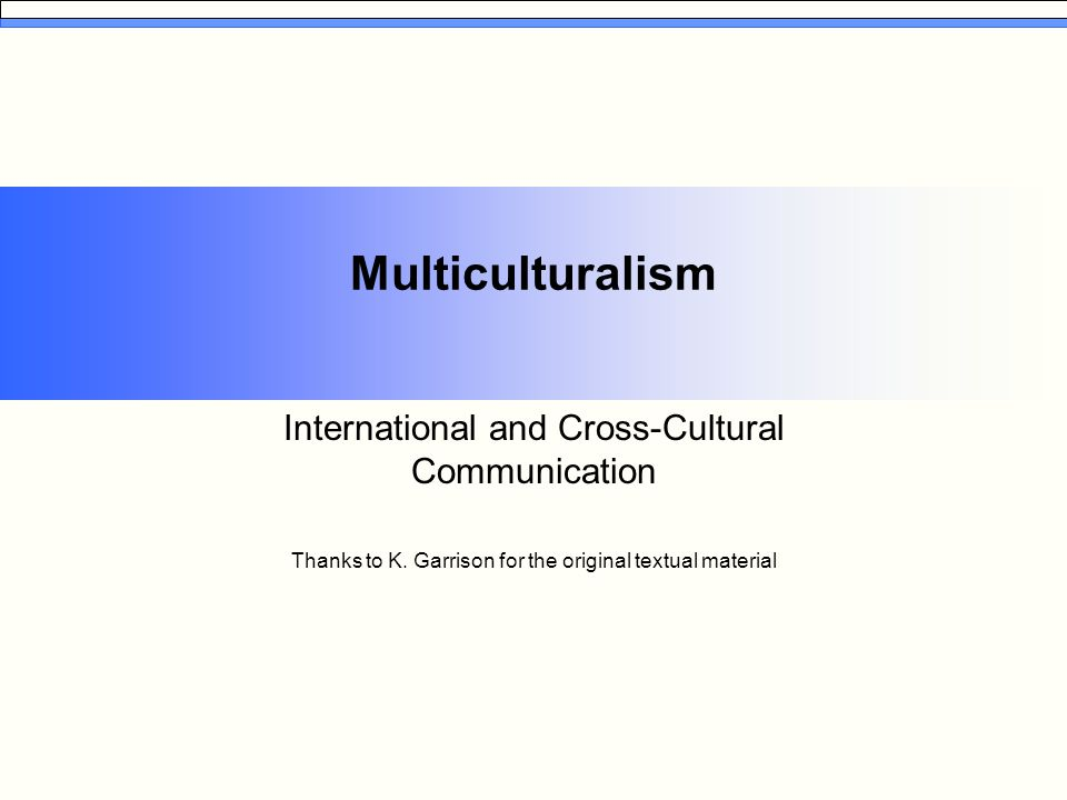 Multiculturalism International and Cross-Cultural Communication Thanks to K. Garrison for the original textual material