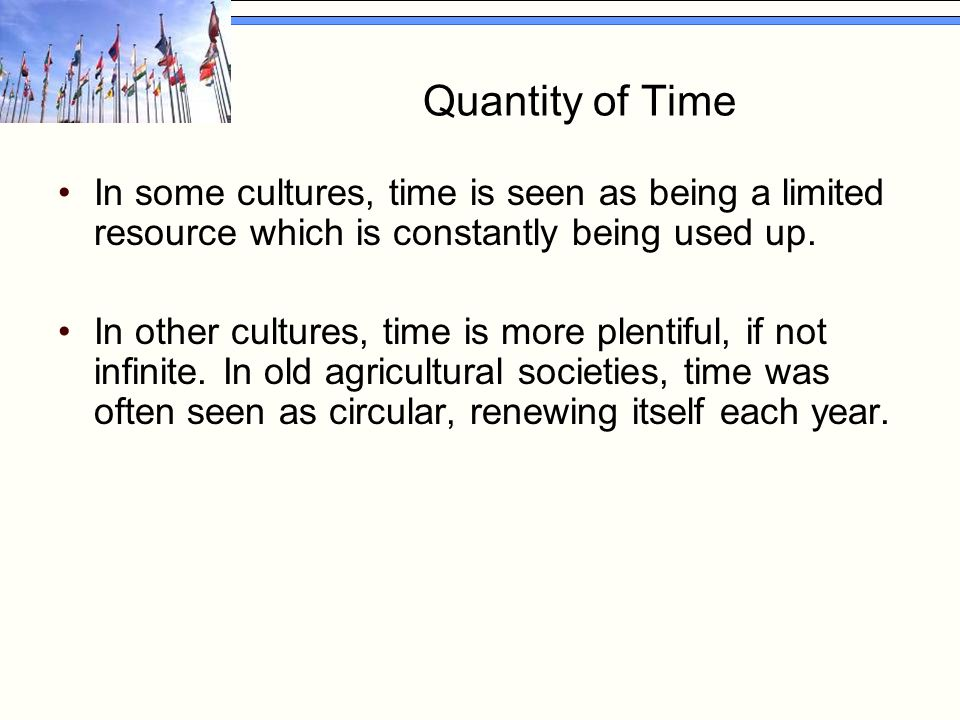 Quantity of Time In some cultures, time is seen as being a limited resource which is constantly being used up. In other cultures, time is more plentif