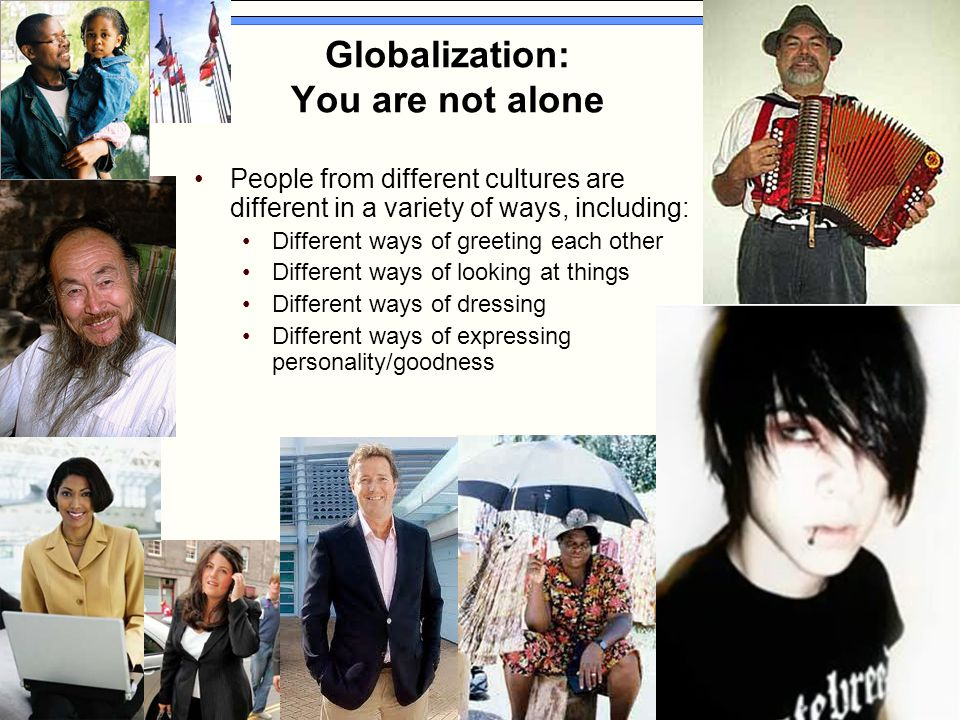 Globalization: You are not alone People from different cultures are different in a variety of ways, including: Different ways of greeting each other D