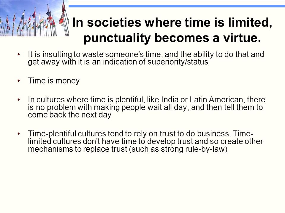 In societies where time is limited, punctuality becomes a virtue. It is insulting to waste someone's time, and the ability to do that and get away wit