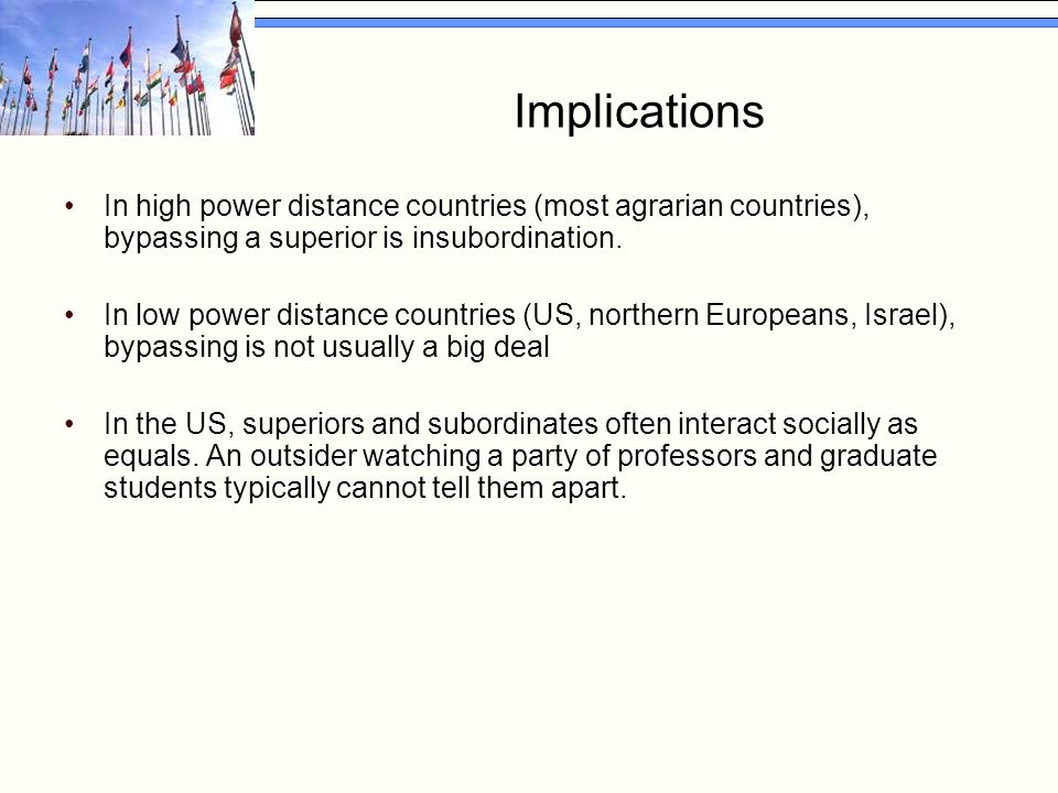 Implications In high power distance countries (most agrarian countries), bypassing a superior is insubordination. In low power distance countries (US,