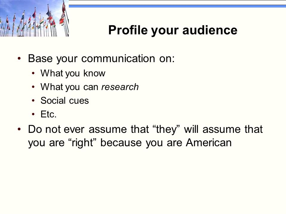 """Profile your audience Base your communication on: What you know What you can research Social cues Etc. Do not ever assume that """"they"""" will assume that"""
