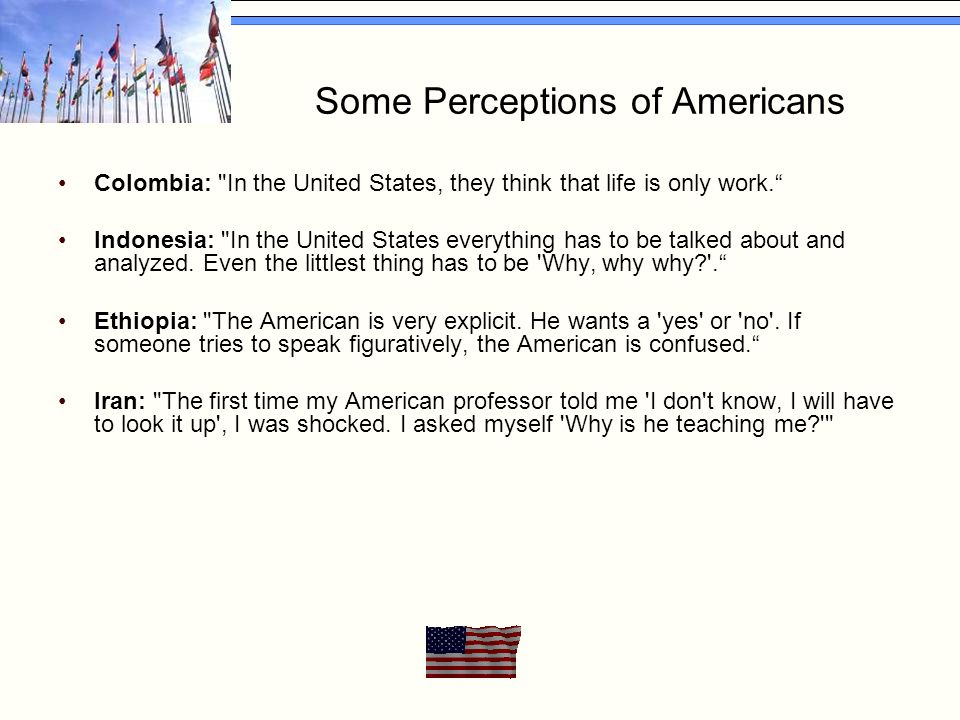 Some Perceptions of Americans Colombia: In the United States, they think that life is only work. Indonesia: In the United States everything has to be talked about and analyzed.