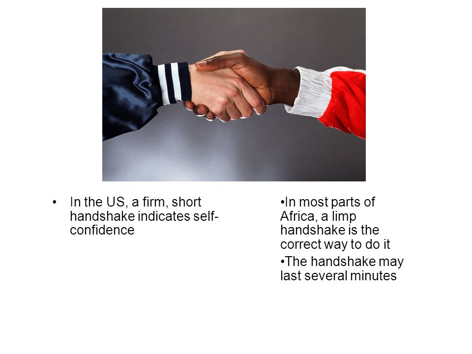 In the US, a firm, short handshake indicates self- confidence In most parts of Africa, a limp handshake is the correct way to do it The handshake may last several minutes