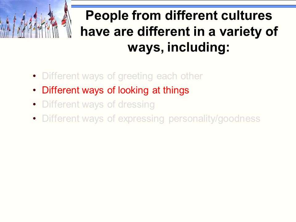 People from different cultures have are different in a variety of ways, including: Different ways of greeting each other Different ways of looking at