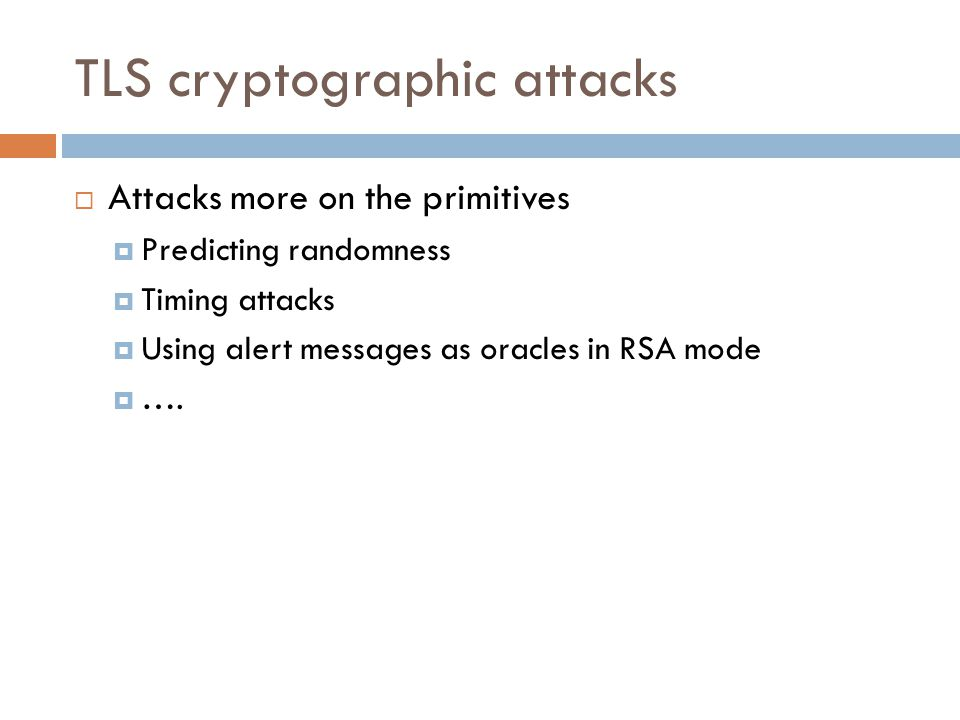 TLS cryptographic attacks  Attacks more on the primitives  Predicting randomness  Timing attacks  Using alert messages as oracles in RSA mode  ….