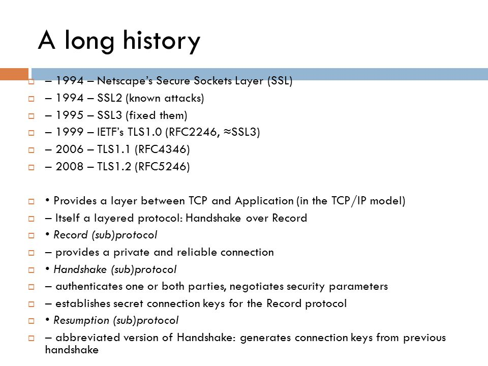 A long history  – 1994 – Netscape's Secure Sockets Layer (SSL)  – 1994 – SSL2 (known attacks)  – 1995 – SSL3 (fixed them)  – 1999 – IETF's TLS1.0 (RFC2246, ≈SSL3)  – 2006 – TLS1.1 (RFC4346)  – 2008 – TLS1.2 (RFC5246)  Provides a layer between TCP and Application (in the TCP/IP model)  – Itself a layered protocol: Handshake over Record  Record (sub)protocol  – provides a private and reliable connection  Handshake (sub)protocol  – authenticates one or both parties, negotiates security parameters  – establishes secret connection keys for the Record protocol  Resumption (sub)protocol  – abbreviated version of Handshake: generates connection keys from previous handshake