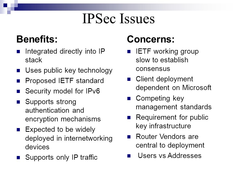Benefits: Integrated directly into IP stack Uses public key technology Proposed IETF standard Security model for IPv6 Supports strong authentication and encryption mechanisms Expected to be widely deployed in internetworking devices Supports only IP traffic Concerns: IETF working group slow to establish consensus Client deployment dependent on Microsoft Competing key management standards Requirement for public key infrastructure Router Vendors are central to deployment Users vs Addresses IPSec Issues