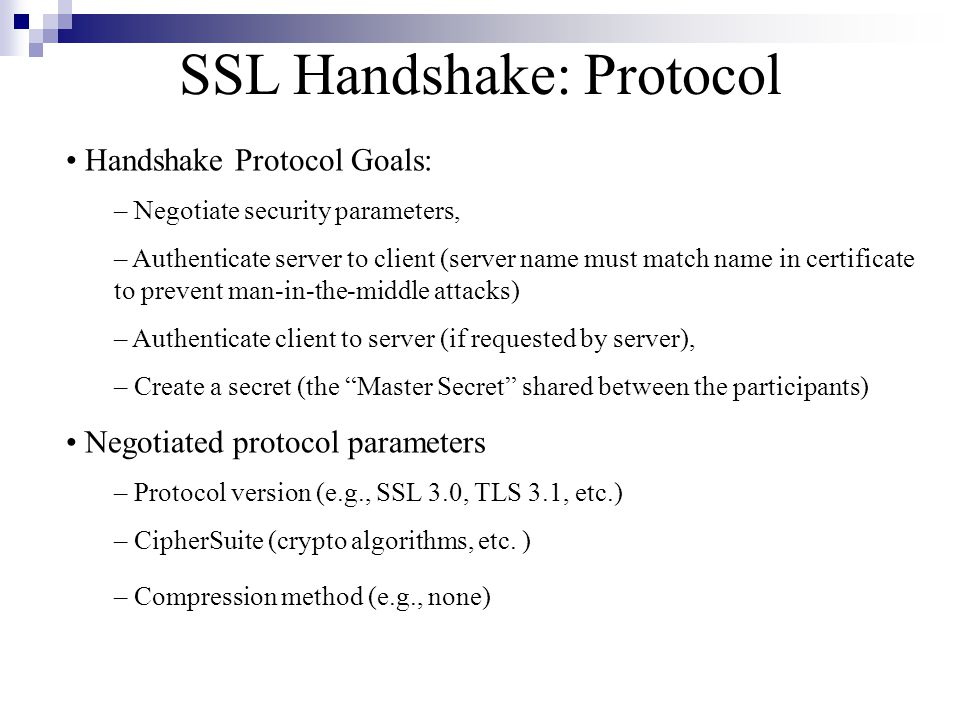 SSL Handshake: Protocol Handshake Protocol Goals: – Negotiate security parameters, – Authenticate server to client (server name must match name in certificate to prevent man-in-the-middle attacks) – Authenticate client to server (if requested by server), – Create a secret (the Master Secret shared between the participants) Negotiated protocol parameters – Protocol version (e.g., SSL 3.0, TLS 3.1, etc.) – CipherSuite (crypto algorithms, etc.