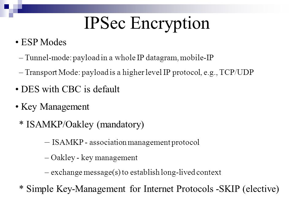 IPSec Encryption ESP Modes – Tunnel-mode: payload in a whole IP datagram, mobile-IP – Transport Mode: payload is a higher level IP protocol, e.g., TCP/UDP DES with CBC is default Key Management * ISAMKP/Oakley (mandatory) – ISAMKP - association management protocol – Oakley - key management – exchange message(s) to establish long-lived context * Simple Key-Management for Internet Protocols -SKIP (elective)