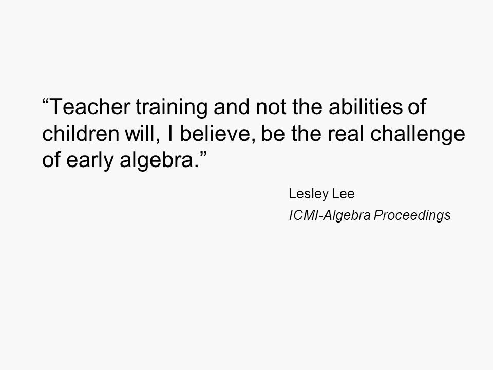 Teacher training and not the abilities of children will, I believe, be the real challenge of early algebra. Lesley Lee ICMI-Algebra Proceedings