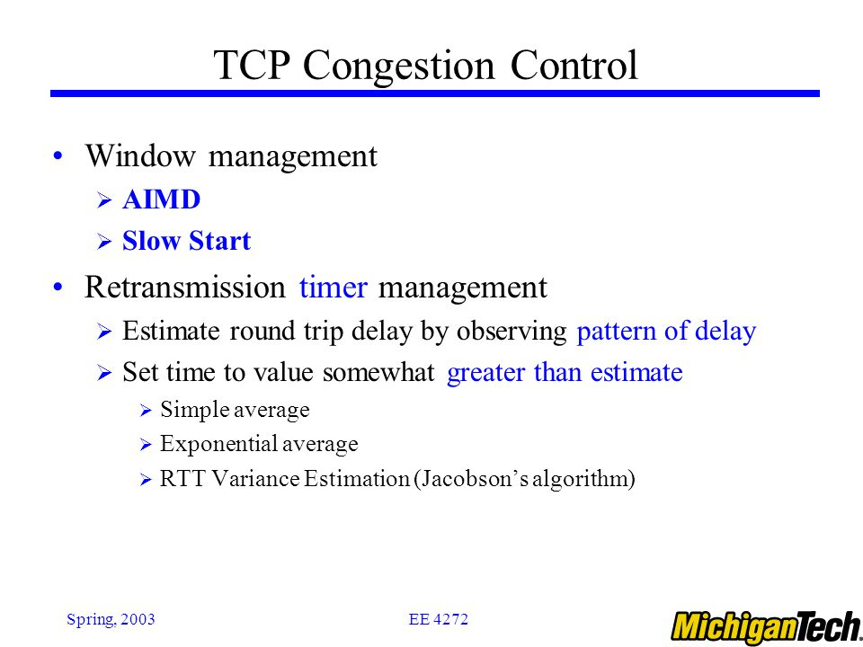 EE 4272Spring, 2003 TCP Congestion Control Window management  AIMD  Slow Start Retransmission timer management  Estimate round trip delay by observ