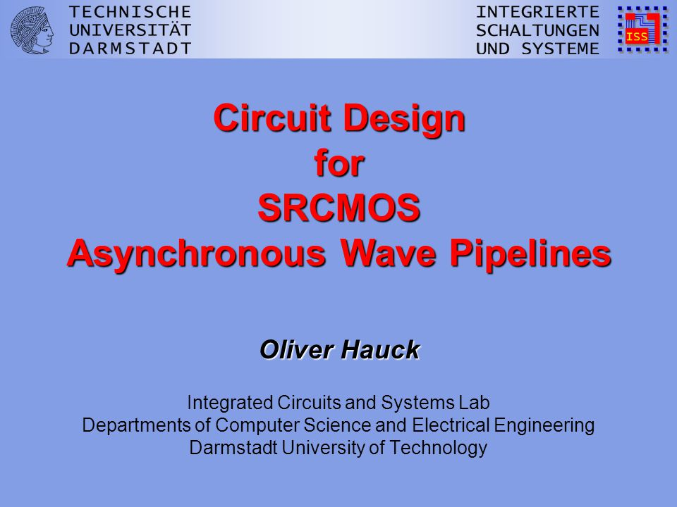 Circuit Design for SRCMOS Asynchronous Wave Pipelines Oliver Hauck Circuit Design for SRCMOS Asynchronous Wave Pipelines Oliver Hauck Integrated Circuits and Systems Lab Departments of Computer Science and Electrical Engineering Darmstadt University of Technology