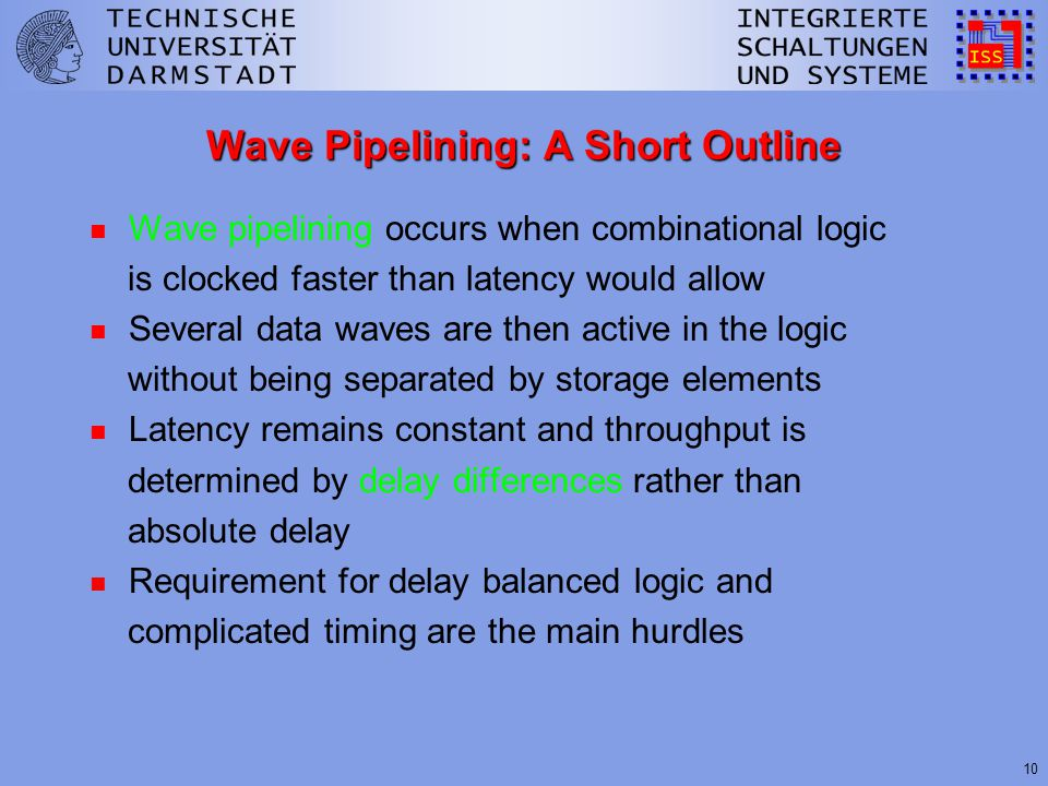 10 Wave Pipelining: A Short Outline n Wave pipelining occurs when combinational logic is clocked faster than latency would allow n Several data waves are then active in the logic without being separated by storage elements n Latency remains constant and throughput is determined by delay differences rather than absolute delay n Requirement for delay balanced logic and complicated timing are the main hurdles