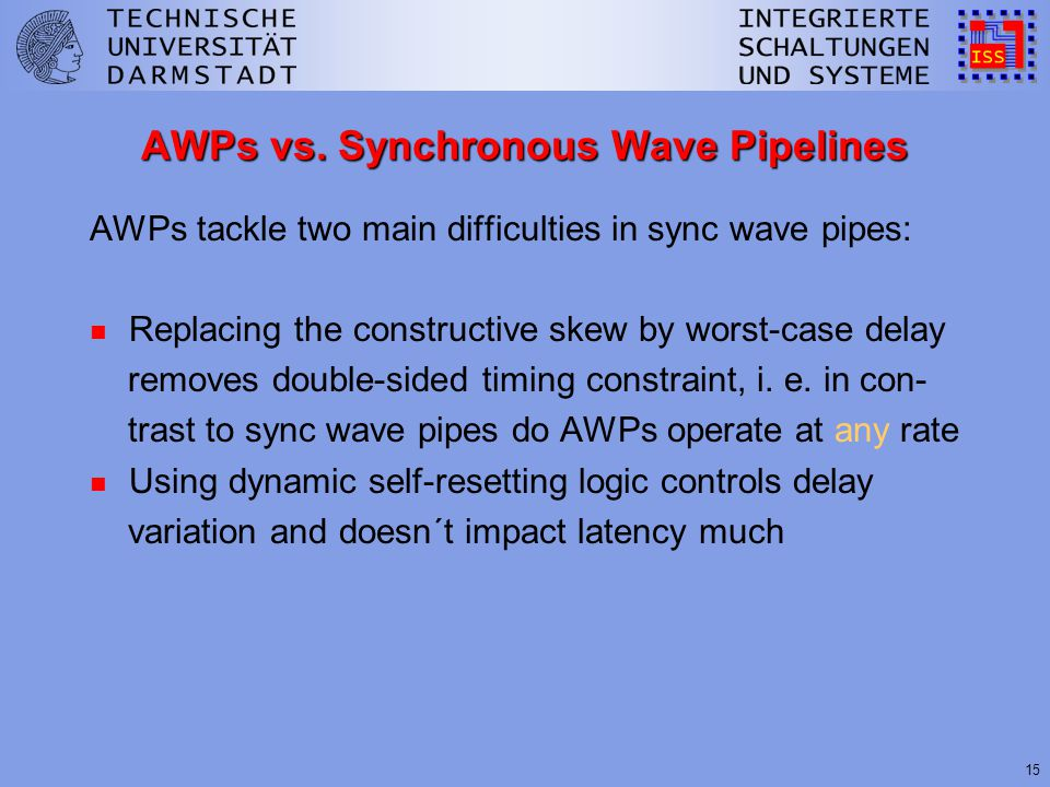 15 AWPs vs. Synchronous Wave Pipelines AWPs tackle two main difficulties in sync wave pipes: n Replacing the constructive skew by worst-case delay rem