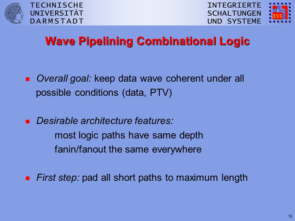 16 Wave Pipelining Combinational Logic n Overall goal: keep data wave coherent under all possible conditions (data, PTV) n Desirable architecture features: most logic paths have same depth fanin/fanout the same everywhere n First step: pad all short paths to maximum length
