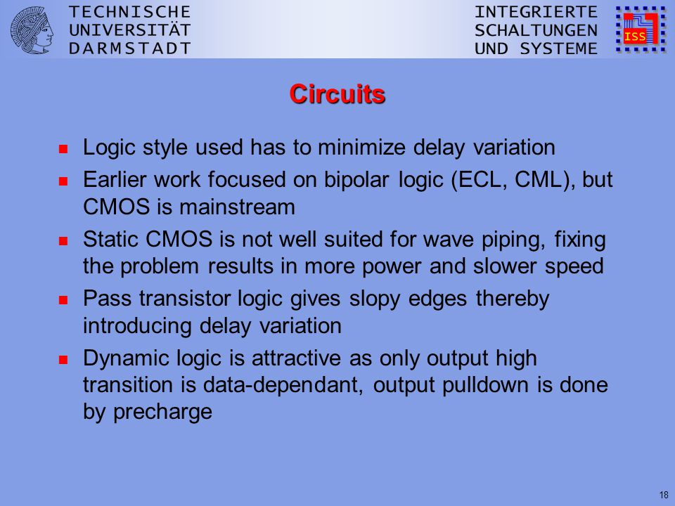 18 Circuits n Logic style used has to minimize delay variation n Earlier work focused on bipolar logic (ECL, CML), but CMOS is mainstream n Static CMOS is not well suited for wave piping, fixing the problem results in more power and slower speed n Pass transistor logic gives slopy edges thereby introducing delay variation n Dynamic logic is attractive as only output high transition is data-dependant, output pulldown is done by precharge